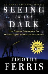 Seeing in the Dark: How Amateur Astronomers Are Discovering the Wonder - eBook