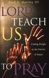 Lord, Teach Us to Pray!: Finding Delight in the Practice of Prayer