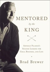 Mentored by the King: Arnold Palmer's Success Lessons for Golf, Business, and Life - eBook