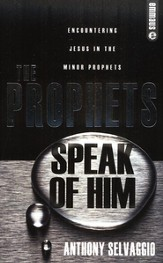 The Prophets Speak Of Him: Encountering Jesus In The Minor Prophets