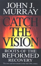 Catch The Vision: The Roots Of The Reformed Recovery-The Men And Movements In The Mid 20th Century