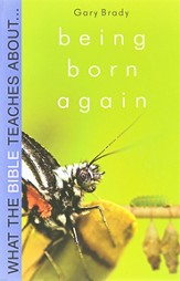 What the Bible Teaches About: Being Born Again What Does it Really Mean?