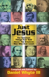 Just Jesus: The Greatest Things Ever Said About The Greatest Man Who Ever Lived