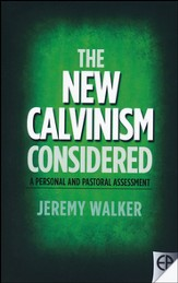 New Calvinism Considered: A Personal And Pastoral Assessment