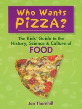 Who Wants Pizza? The Kids' Guide to the History,  Science & Culture of Food
