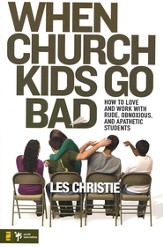 When Church Kids Go Bad: How to Love and Work with Rude, Obnoxious, and Apathetic Students - eBook