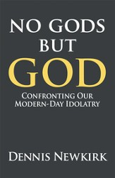 No gods but God: Confronting Our Modern-Day Idolatry - eBook