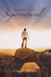 Living beyond the Supernatural: Anointed and Empowered to Serve - eBook