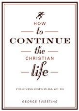 How to Continue the Christian Life: Following Jesus in All You Do / New edition - eBook