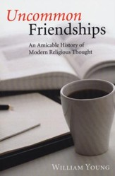 Uncommon Friendships: An Amicable History of Modern Religious Thought