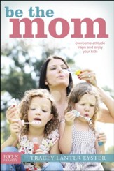 Be the Mom: Overcome Attitude Traps and Enjoy Your Kids - eBook