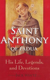 Saint Anthony of Padua: His Life, Legends and Devotions
