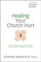 Healing Your Church Hurt: What To Do When You Still Love God But Have Been Wounded by His People