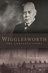 Wigglesworth: The Complete Story: A New Biography Of The Apostle Of Faith - eBook
