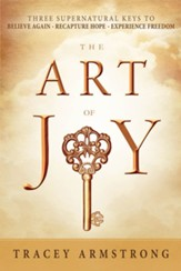 The Art of Joy: Three Supernatural Keys to a Happy, Empowered Life