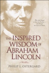 The Inspired Wisdom of Abraham Lincoln: How Faith Shaped an American President