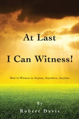 At Last I Can Witness!: How to Witness to Anyone, Anywhere, Anytime - eBook