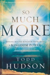 So Much More: Moving Beyond Kingdom Principles to Kingdom Power