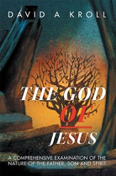 The God of Jesus: A Comprehensive Examination of the Nature of the Father, Son and Spirit - eBook