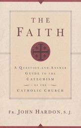 The Faith: A Question-and-Answer Guide to the Catechism of the Catholic Church