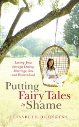 Putting Fairy Tales to Shame: Loving Jesus through Dating, Marriage, Sex, and Womanhood - eBook