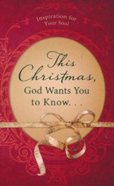 This Christmas, God Wants You to Know. . .: Inspiration for Your Soul