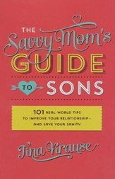 The Savvy Mom's Guide to Sons: 101 Real-World Tips to Improve Your Relationship and Save Your Sanity