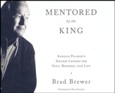 Mentored by the King: Arnold Palmer's Success Lessons for Golf, Business, and Life - unabridged audio book on CD