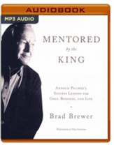 Mentored by the King: Arnold Palmer's Success Lessons for Golf, Business, and Life - unabridged audio book on MP3-CD