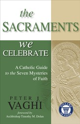 The Sacraments We Celebrate: A Catholic Guide to the Seven Mysteries of Faith - eBook