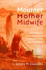 Mourner, Mother, Midwife: Reimagining God's Delivering Presence in the Old Testament - eBook