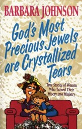 God's Most Precious Jewels Are Crystallized Tears: True Stories of Women Who Turned Their Misery into Ministry