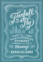 Freefall to Fly: The Breathtaking Journey Toward a Life of Meaning