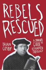 Rebels Rescued: A Student's Guide to Reformed Theology - eBook