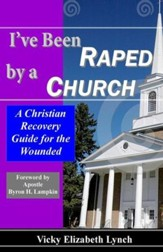 I've Been Raped by a Church!: A Christian Recovery Guide for the Wounded