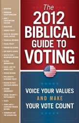 The 2012 Biblical Guide to Voting: Voice Your Values   and Make Your Vote Count