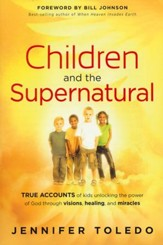 Children and the Supernatural: True Accounts of Kids Unlocking the Power of God Through Visions, Healing, and Miracles