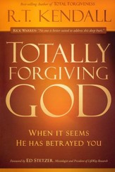 Totally Forgiving God: What To Do When It Seems He Has Betrayed You