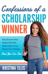 Confessions of a Scholarship Winner: The Secrets That Helped Me Win $500,000 in Free Money for College. How You Can Too. - eBook