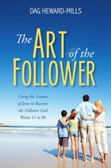 The Art of the Follower: Using the Lessons of Jesus to Become the Follower God Wants Us to Be