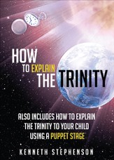 How to Explain the Trinity: Also Includes How to Explain the Trinity to Your Child Using a Puppet Stage - eBook