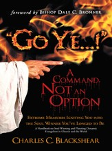 Go Ye...! A Command, Not an Option: Extreme Measures Igniting You into the Soul Winner You've Longed to Be - eBook