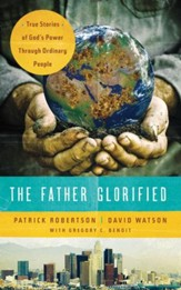 The Father Glorified: True Stories of God's Power Through Ordinary People - eBook