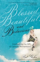 Blessed, Beautiful, and Bodacious: Celebrating the Gift of Catholic Womanhood - eBook