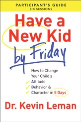 Have a New Kid By Friday Participant's Guide: How to Change Your Child's Attitude, Behavior & Character in 5 Days (A Six-Session Study) - eBook