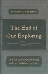 The End of Our Exploring: Questions, God, and the Confidence of Faith