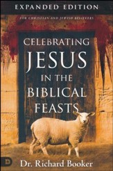 Celebrating Jesus in the Biblical Feasts, Expanded Edition: Discovering Their Significance to You