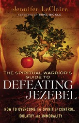 Spiritual Warrior's Guide to Defeating Jezebel, The: How to Overcome the Spirit of Control, Idolatry and Immorality - eBook