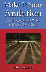 Make It Your Ambition: Encouraging Young People to  Live for God's Glory