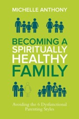 Becoming a Spiritually Formed Family: Avoiding the 6 Dysfunctional Parenting Styles